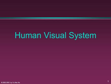 © 2002-2003 by Yu Hen Hu 1 Human Visual System. © 2002-2003 by Yu Hen Hu 2 Understanding HVS, Why? l Image is to be SEEN! l Perceptual Based Image Processing.