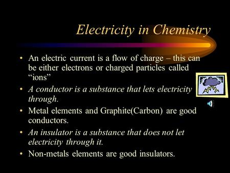 "Electricity in Chemistry An electric current is a flow of charge – this can be either electrons or charged particles called ""ions"" A conductor is a substance."