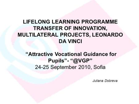 "LIFELONG LEARNING PROGRAMME TRANSFER OF INNOVATION, MULTILATERAL PROJECTS, LEONARDO DA VINCI ""Attractive Vocational Guidance for Pupils""- 24-25."