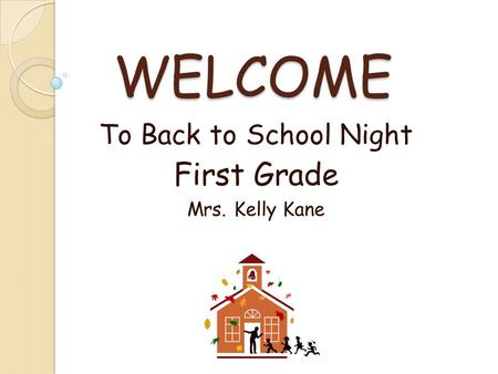 WELCOME To Back to School Night First Grade Mrs. Kelly Kane.