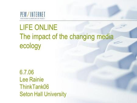 LIFE ONLINE The impact of the changing media ecology 6.7.06 Lee Rainie ThinkTank06 Seton Hall University.