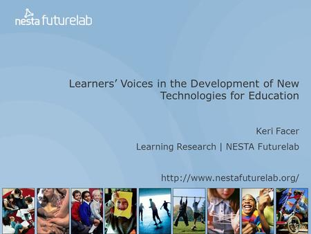 Learners' Voices in the Development of New Technologies for Education Keri Facer Learning Research | NESTA Futurelab