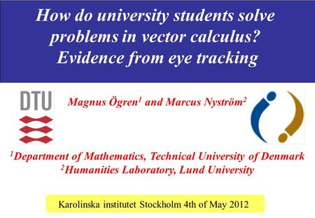 How do university students solve problems in vector calculus? Evidence from eye tracking Karolinska institutet Stockholm 4th of May 2012 Magnus Ögren 1.