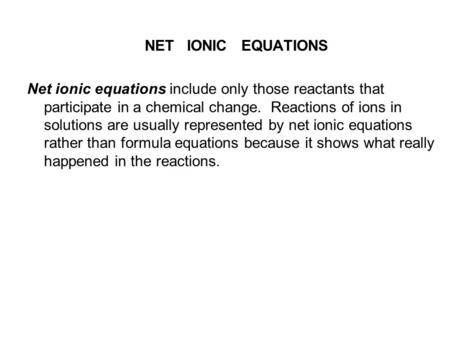 NET IONIC EQUATIONS Net ionic equations include only those reactants that participate in a chemical change. Reactions of ions in solutions are usually.