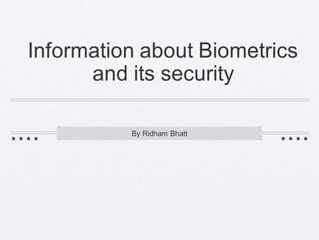 Information about Biometrics and its security By Ridham Bhatt.
