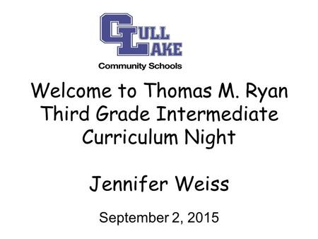Welcome to Thomas M. Ryan Third Grade Intermediate Curriculum Night Jennifer Weiss September 2, 2015.