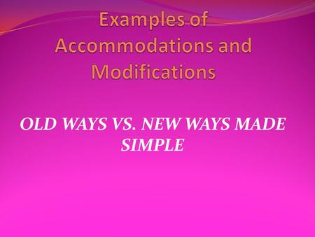 OLD WAYS VS. NEW WAYS MADE SIMPLE. Program Modification Section of IEP Made Simple If a program modification or accommodation is listed in the Program.