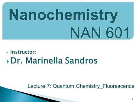  Instructor:  Dr. Marinella Sandros 1 Nanochemistry NAN 601 Lecture 7: Quantum Chemistry_Fluorescence.