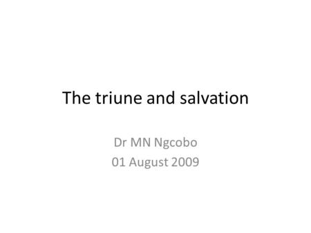 The triune and salvation Dr MN Ngcobo 01 August 2009.