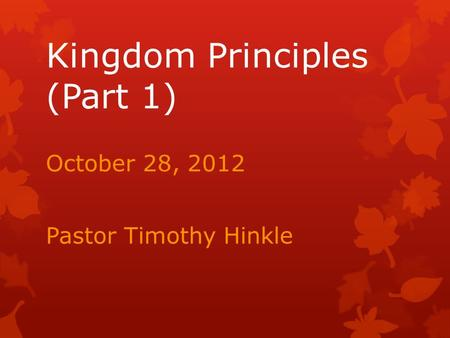 Kingdom Principles (Part 1) October 28, 2012 Pastor Timothy Hinkle.