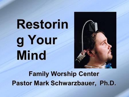 Restorin g Your Mind Family Worship Center Pastor Mark Schwarzbauer, Ph.D.