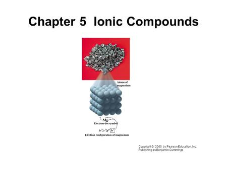 Chapter 5 Ionic Compounds Copyright © 2005 by Pearson Education, Inc. Publishing as Benjamin Cummings.