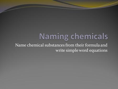 Naming chemicals Name chemical substances from their formula and write simple word equations.