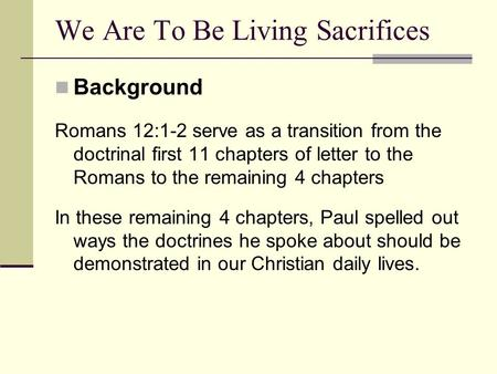 Background Romans 12:1-2 serve as a transition from the doctrinal first 11 chapters of letter to the Romans to the remaining 4 chapters In these remaining.