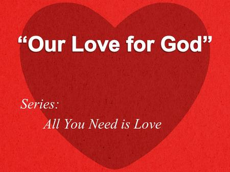 "Series: All You Need is Love. ""And you shall love the Lord your God with all your heart, with all your soul, with all your mind, and with all your strength."
