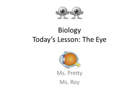 Biology Today's Lesson: The Eye Ms. Pretty Ms. Roy.
