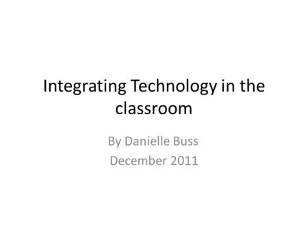 Integrating Technology in the classroom By Danielle Buss December 2011.
