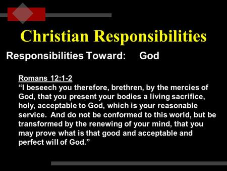 "Christian Responsibilities Responsibilities Toward: God Romans 12:1-2 ""I beseech you therefore, brethren, by the mercies of God, that you present your."