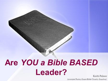 Are YOU a Bible BASED Leader? Keith Palmer Associate Pastor, Grace Bible Church, Granbury.
