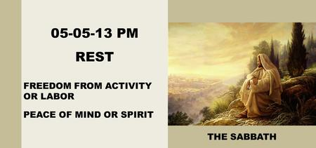 05-05-13 PM REST FREEDOM FROM ACTIVITY OR LABOR PEACE OF MIND OR SPIRIT THE SABBATH.