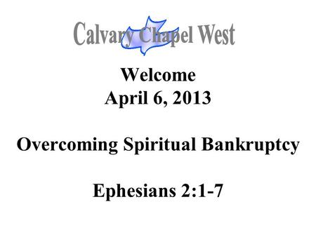 Welcome April 6, 2013 Overcoming Spiritual Bankruptcy Ephesians 2:1-7.
