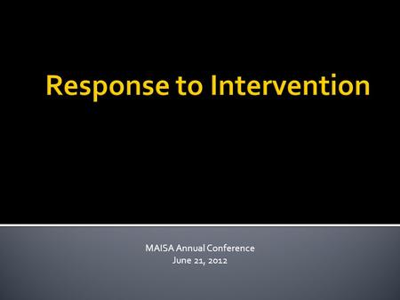 MAISA Annual Conference June 21, 2012  Leadership and vision  Focused and intentional action  Knowledge and capacity building  Accountable for student.