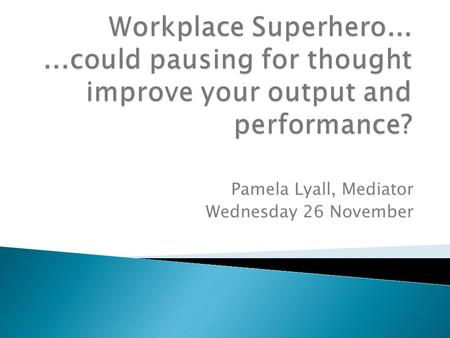 Pamela Lyall, Mediator Wednesday 26 November. System 1 automatic, powerful, effortless, often unconscious, uncontrolled, fast, associatively coherent.
