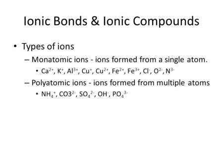 Ionic Bonds & Ionic Compounds Types of ions – Monatomic ions - ions formed from a single atom. Ca 2+, K +, Al 3+, Cu +, Cu 2+, Fe 2+, Fe 3+, Cl -, O 2-,
