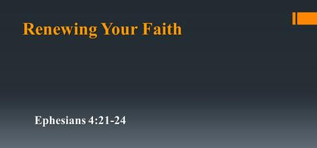 Renewing Your Faith Ephesians 4:21-24. if indeed you have heard Him and have been taught by Him, as the truth is in Jesus: that you put off, concerning.