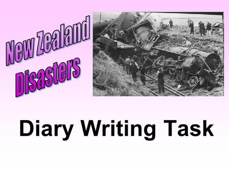 Diary Writing Task. To write a series of diary entries for a person involved in a New Zealand disaster.