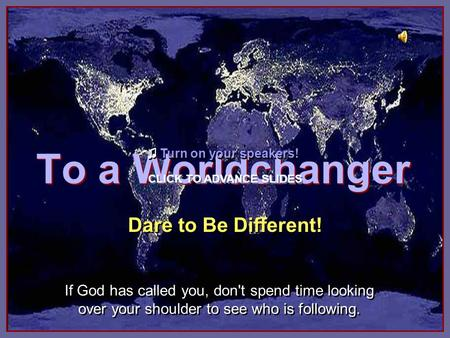 To a Worldchanger To a Worldchanger Dare to Be Different! If God has called you, don't spend time looking over your shoulder to see who is following.