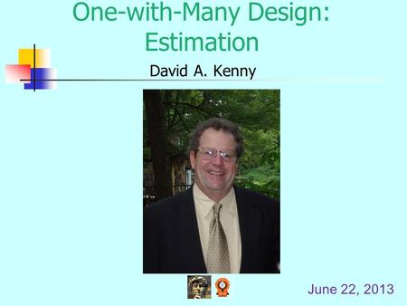 One-with-Many Design: Estimation David A. Kenny June 22, 2013.