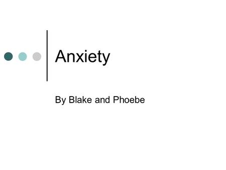 Anxiety By Blake and Phoebe. What is anxiety? A feeling of worry, nervousness, or unease, typically about an imminent event or something with an uncertain.