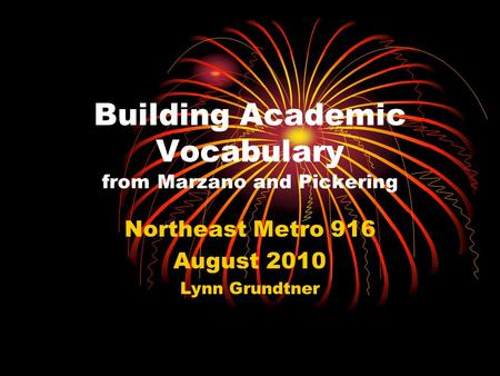 Building Academic Vocabulary from Marzano and Pickering Northeast Metro 916 August 2010 Lynn Grundtner.