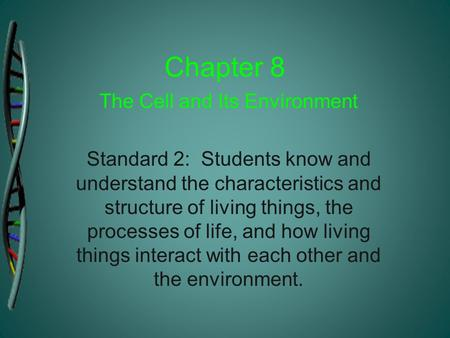Chapter 8 The Cell and Its Environment Standard 2: Students know and understand the characteristics and structure of living things, the processes of life,