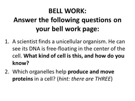 BELL WORK: Answer the following questions on your bell work page: 1.A scientist finds a unicellular organism. He can see its DNA is free-floating in the.