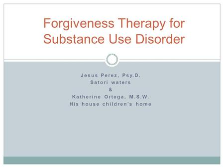 Jesus Perez, Psy.D. Satori waters & Katherine Ortega, M.S.W. His house children's home Forgiveness Therapy for Substance Use Disorder.