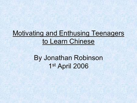 Motivating and Enthusing Teenagers to Learn Chinese By Jonathan Robinson 1 st April 2006.