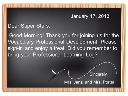 January 17, 2013 Dear Super Stars, Good Morning! Thank you for joining us for the Vocabulary Professional Development. Please sign-in and enjoy a treat.