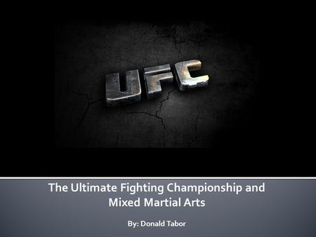 The Ultimate Fighting Championship and Mixed Martial Arts By: Donald Tabor.