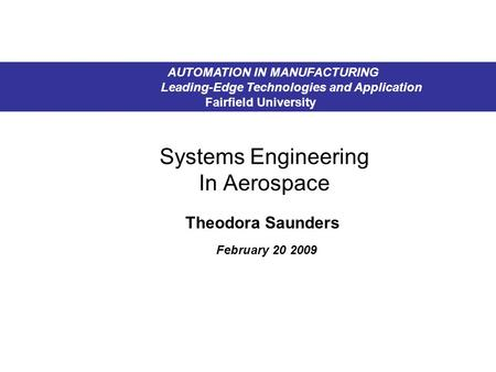 Systems Engineering In Aerospace Theodora Saunders February 20 2009 AUTOMATION IN MANUFACTURING Leading-Edge Technologies and Application Fairfield University.