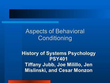 Aspects of Behavioral Conditioning History of Systems Psychology PSY401 Tiffany Jubb, Joe Milillo, Jen Mislinski, and Cesar Monzon.