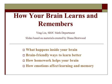 4/23/2017 How Your Brain Learns and Remembers Ying Lin, SRJC Math Department Slides based on materials created by Diana Hestwood What happens inside.