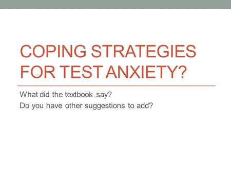 COPING STRATEGIES FOR TEST ANXIETY? What did the textbook say? Do you have other suggestions to add?