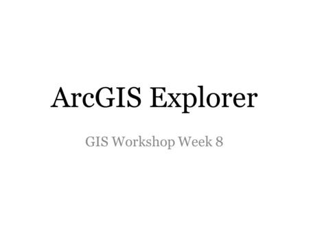ArcGIS Explorer GIS Workshop Week 8. ArcGIS Explorer Online A free mapping application that runs in your internet browser Create interactive maps (picture.