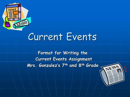 Current Events Format for Writing the Current Events Assignment Current Events Assignment Mrs. Gonzalez's 7 th and 8 th Grade.
