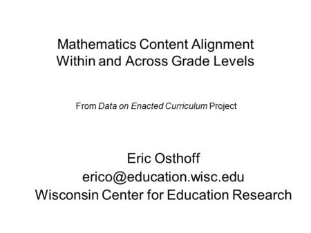 Mathematics Content Alignment Within and Across Grade Levels Eric Osthoff Wisconsin Center for Education Research From Data on.