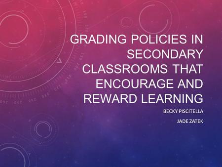 GRADING POLICIES IN SECONDARY CLASSROOMS THAT ENCOURAGE AND REWARD LEARNING BECKY PISCITELLA JADE ZATEK.