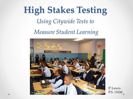 High Stakes Testing Using Citywide Tests to Measure Student Learning High Stakes Testing Using Citywide Tests to Measure Student Learning P. Lewis P.S.
