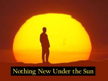 Nothing New Under the Sun. Luke 21:8-9 NIV 8 He replied: Watch out that you are not deceived. For many will come in my name, claiming, 'I am he,' and,